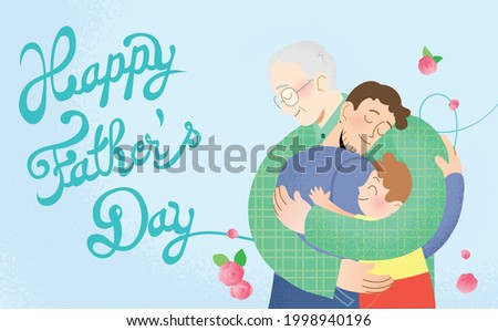 Happy father's day celebration vector card illustration. Two generations of father and son. Grandfather, father and son hugging. Removable cursive text in background with decorative flowers.