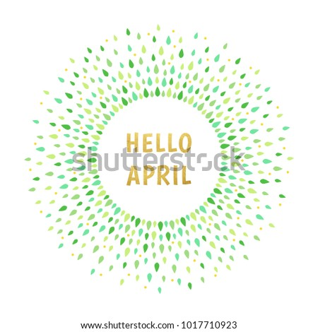 Hello April spring illustration. Typographic composition with gold, golden letters. Round frame made of tiny leaves and drops, dots. Circle shape. Shades of green nature, eco abstract background.