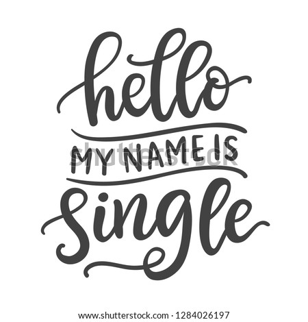Hello, my name is single. Funny phrase. Hand Written Lettering for Valentines Day Greeting Card, Tee shirt print. Typography poster in Vintage Retro Style.