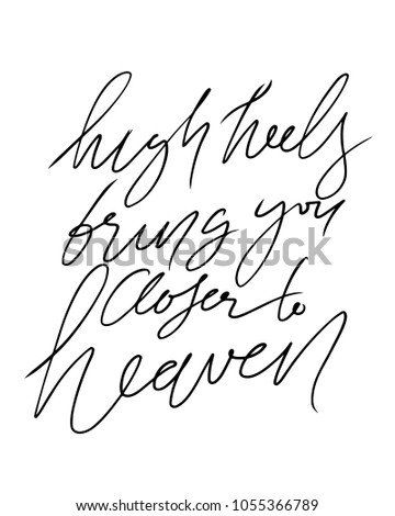 High heels bring you closer to heaven. Fashion  quote. Hand lettering for your design: t-shirt, bags, posters