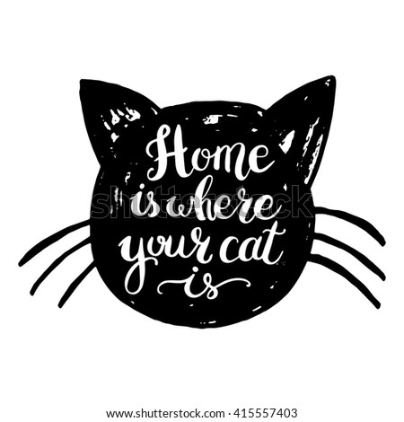 Home is where your cat is. Hand drawn inspirational quote with a pet. Lettering design for posters, t-shirts, cards, invitations, stickers, banners, advertisement. Vector.