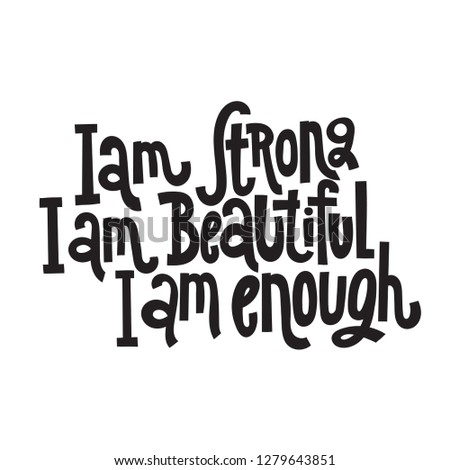 I am strong, I am beautiful, I am enough - hand drawn vector lettering. Body positive, mental health slogan stylized typography. Social media, poster, card, banner, textile, gift design element.