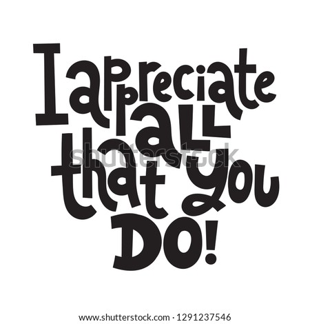 I appreciate all that you do - Unique slogan for social media, poster, card, banner, textile, gift, design element. Sketch quote, phrase about thank you, appreciation, gratitude on white background.