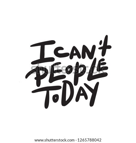 I can't people today. Funny hand lettering quote means I am not able to deal with people today. Wordplay. Introverts humor. Made in vector. Isolated on white