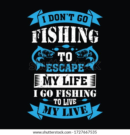 I don't go fishing to escape my life i go fishing to live my live - Fishing t shirts design,Vector graphic, typographic poster or t-shirt.