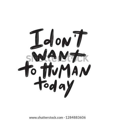 I dont want to human today. Humorous word play means I dont want to deal with people today. Hand lettering made in vector