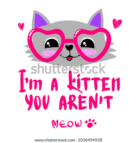 I'm a kitten,  you aren't.  meow. paw sign. Smiling cat face with glasses, hearts. Girlish illustration.  cartoon animal character.