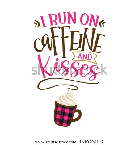 I run on caffeine and Kisses - Funny saying for busy mothers with coffee cup. Good for scrap booking, motivation posters, textiles, gifts, bar sets.