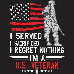 I served i I sacrificed i regret nothing i'm a u.s. veteran ... US army T shirt design template