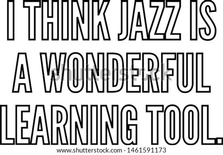 I think jazz is a wonderful learning tool