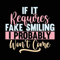 If It Requires Fake Smiling I Probably Won't Come, Typography Lettering Design, Printing For T shirt, Banner, Poster, Mug Etc