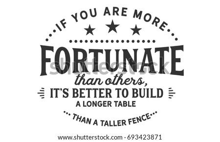 if you are more fortunate than