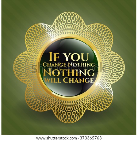 If you Change Nothing Nothing will Change gold badge
