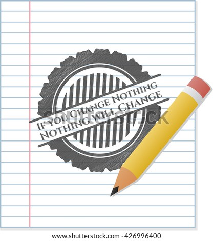 If you Change Nothing Nothing will Change pencil emblem