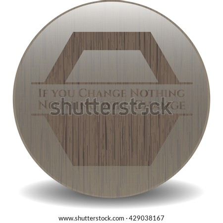 If you Change Nothing Nothing will Change wood icon or emblem