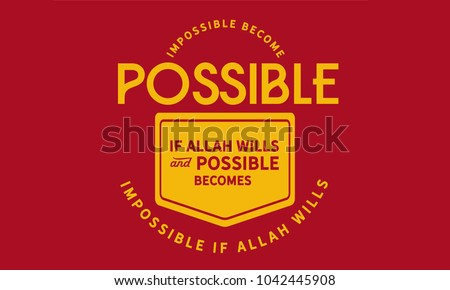 Impossible becomes possible if Allah Wills and possible becomes impossible if Allah Wills.