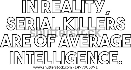 In reality serial killers are of average intelligence