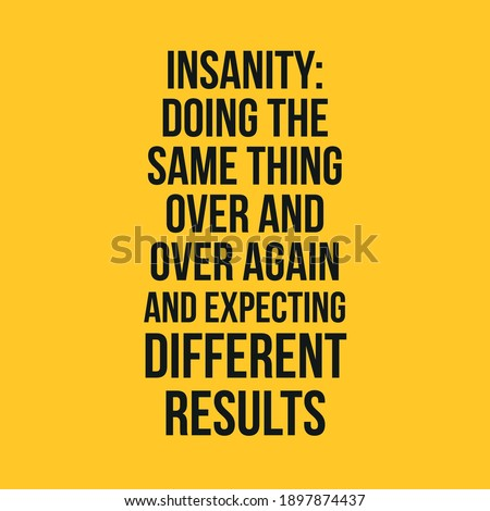 insanity doing the same thing