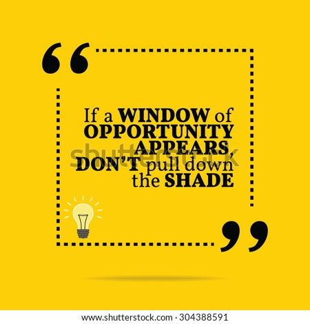 Inspirational motivational quote. If a window of opportunity appears, don't pull down the shade. Vector simple design. Black text over yellow background