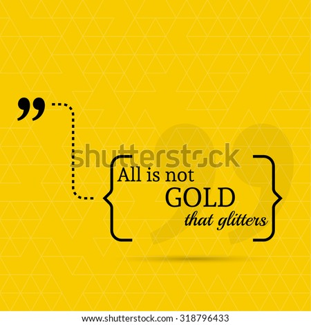 all that glitters is not gold speech All that glitters is not gold definition what does the expression everything that glitters is not gold mean learn english idioms with other words, phrases.
