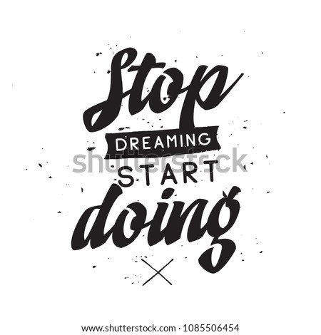 Inspirational quote, motivation. Typography for t shirt, invitation, greeting card sweatshirt printing and embroidery. Print for tee. Stop dreaming start doing.