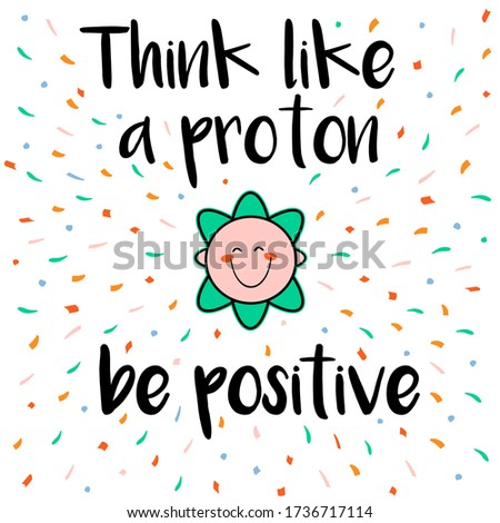 Inspirational science card with the inscription Think like a proton, be positive with a white background with multi-colored graphic dots and a proton symbol with a smile.
