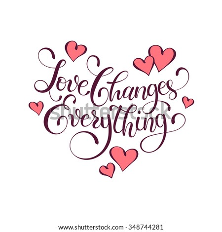 Inspiring lettering. Love changes everything. Positive quote with swirls in heart shape. Modern calligraphy for T-shirt and postcard design. Happy Valentine's Day. #348744281