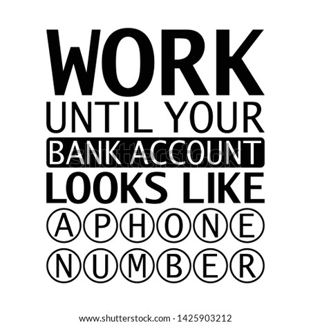 Inspiring motivation quote - Work Until Your Bank Account Looks Like a Phone Number