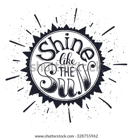 Inspiring poster concept. Motivational lettering isolated on white background. Shine like the sun. Positive quote in sun shape. Vintage hand drawn illustration for T-shirt and postcard design.