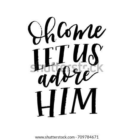 Isolated vector hand lettered religious Christmas phrase; oh come let us adore him.  Hand written calligraphy and type quote using black ink brush strokes.