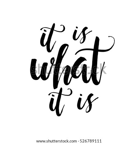 It Is What It Is - Inspirational wisdom quote handwritten with black ink and brush. Good for posters, t-shirts, prints, cards, banners. Hand lettering, typographic element for your design