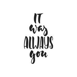 It was always you - hand drawn wedding romantic lettering phrase isolated on the white background. Fun brush ink vector calligraphy quote for invitations, greeting cards design, photo overlays