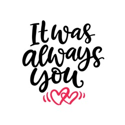 It was always you. Hand Written Lettering for Valentines Day Gift Tag, Wedding Invitation Card. Vector Typography poster in Vintage Retro Style.