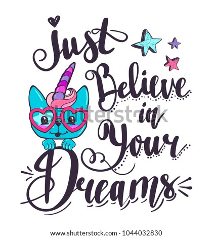 Just believe in your dreams. Unicorn kitty t shirt design with stars and Calligraphic lettering composition.  Motivation tagline. Cartoon cat face with heart glasses, horn, pink hair, swirly bangs.