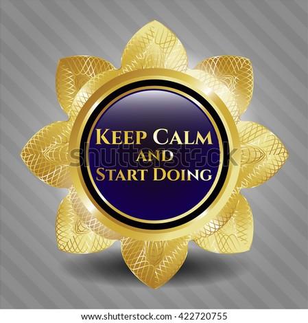 Keep Calm and Start Doing golden badge or emblem