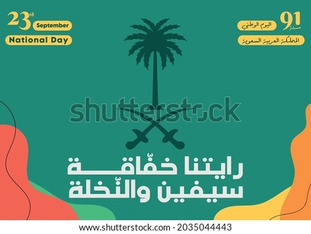 """Kingdom of Saudi Arabia 91th National Day. September 23rd - 2021. The script in Arabic means: """"Our flag is flying, two swords and the palm"""", Kingdom of Saudi Arabia, National Day and 91 years."""