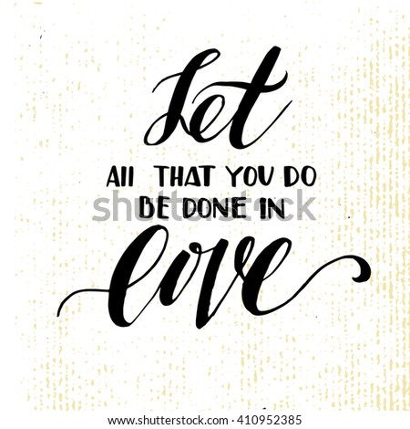 let all that you do be done in