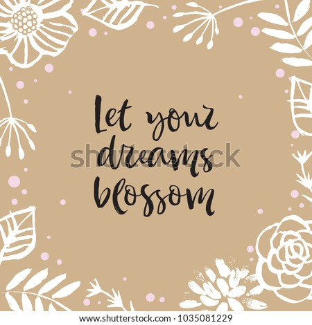 Let your dream blossom. Flower frame card with inspirational quote. Hand drawn design elements. Handwritten modern lettering. Floral pattern vector illustration.