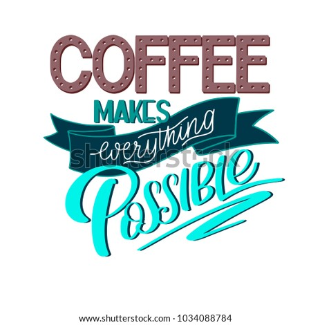 Lettering Coffee makes everything possible. Calligraphic hand drawn sign. Coffee quote. Text for prints and posters, menu design, greeting cards. Vector illustration.