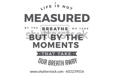 Life Is Not Measured By The Breaths We Take But By The Moments That Extraordinary Life Is Not Measured Quote