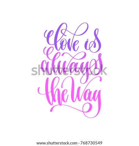 love is always the way - hand lettering calligraphy quote to valentines day design, love letters to  greeting card, overly photo album, printable wall art, vector illustration