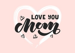 Love you Mom hand drawn lettering. Happy Mother's day. Template for, banner, poster, flyer, greeting card, web design, print design. Vector illustration.