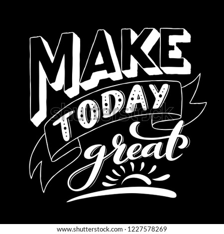Make today great. Inspirational phrase. Modern calligraphy quote with handdrawn lettering. Template for print and poster. Vector illustration.