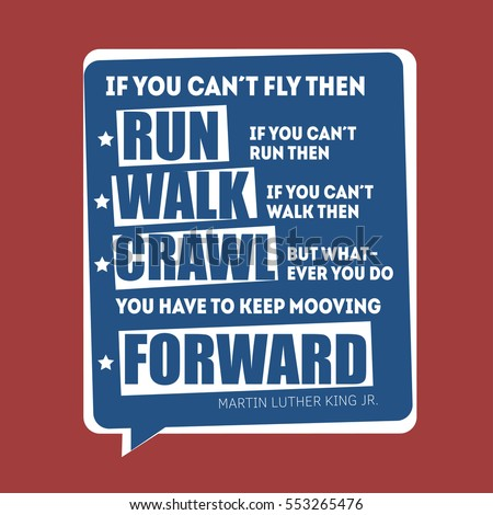 Martin Luther King Jr. Day greeting card background. MLK typography lettering quote vector poster. If you can't fly then run, whatever you do, you have to keep mooving forward