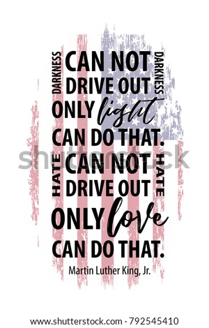 Martin Luther King, Jr. quote on american flag background. Darkness cannot drive out darkness; only light can do that. Hate can not drive out hate; only love can do that.