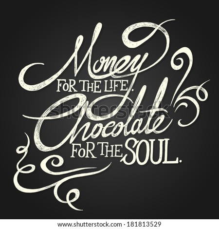 MONEY for the life. CHOCOLATE for soul - hand drawn quotes on black chalkboard background