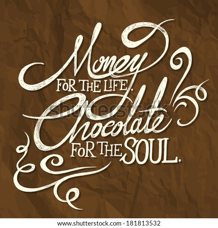 MONEY for the life, CHOCOLATE for the soul; hand drawn quotes on brown creased paper background with shadows