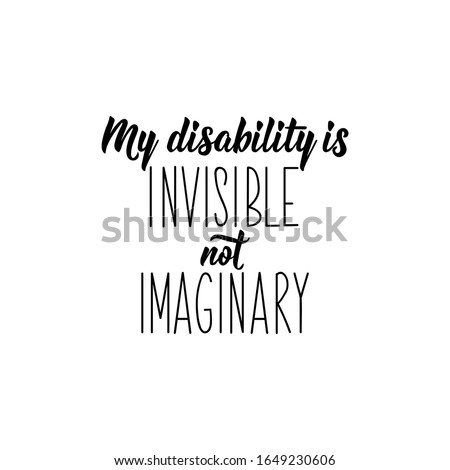My disability is invisible not imaginary. Lettering. Inspirational and funny quotes. Can be used for prints bags, t-shirts, posters, cards.