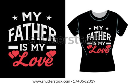 My father is my love, Father's day t-shirt design concept, fathers day shirts for dad and son father shirts from daughter fathers day gifts fathers day