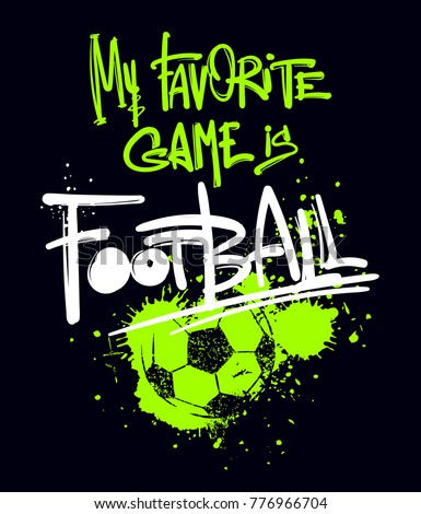 my favorite game is football. t shirt design on black background with lettering composition drawing in graffiti urban style and track silhouette of ball, spray paint ink. Sport motives poster